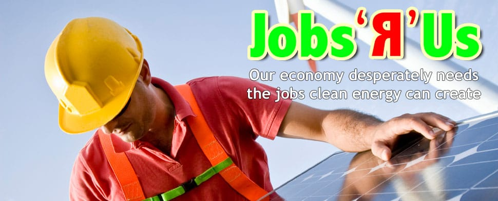 Jobs 'R' Us - Our economy desperately needs the jobs clean energy can create